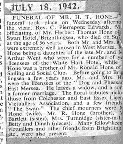 Funeral of Mr H.T. Hone. The funeral took place on Wednesday, the vicar Rev. C. Pierrepont Edwards MC officiating, of Mr Herbert Thomas Hone of the Swan Hotel, Brightlingsea, who died on Sunday at the age of 56 years. Both Mr and Mrs hone were extremely well known in West Mersea, Mrs Hone being a daughter of the late Mr and Mrs Arthur Went who were for a number of years licensees of the white ...